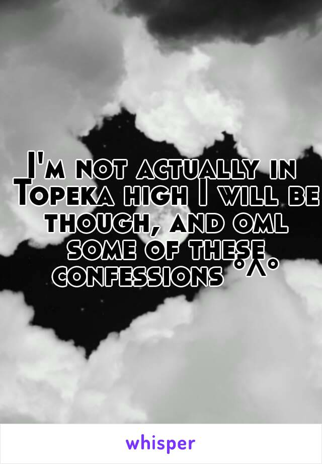 I'm not actually in Topeka high I will be though, and oml some of these confessions °^°