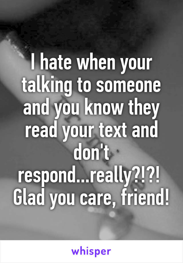 I hate when your talking to someone and you know they read your text and don't respond...really?!?!  Glad you care, friend!