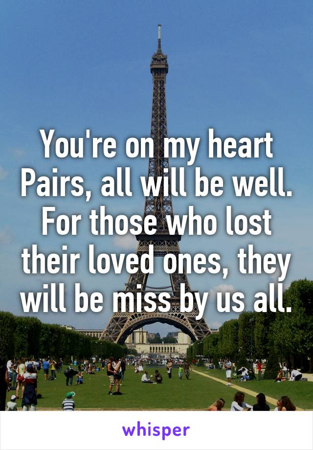 You're on my heart Pairs, all will be well. For those who lost their loved ones, they will be miss by us all.