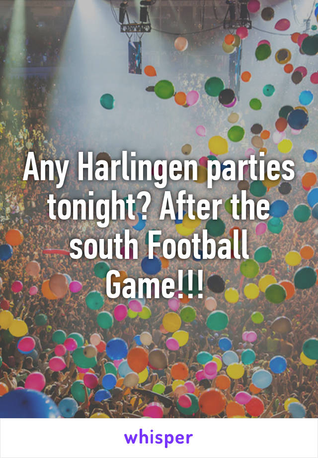 Any Harlingen parties tonight? After the south Football Game!!!