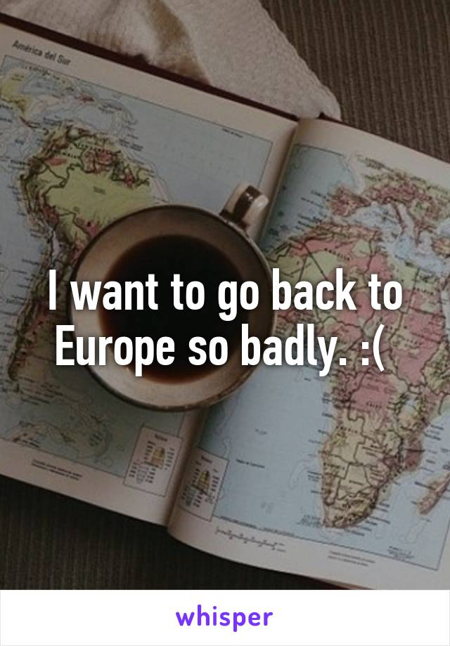 I want to go back to Europe so badly. :(