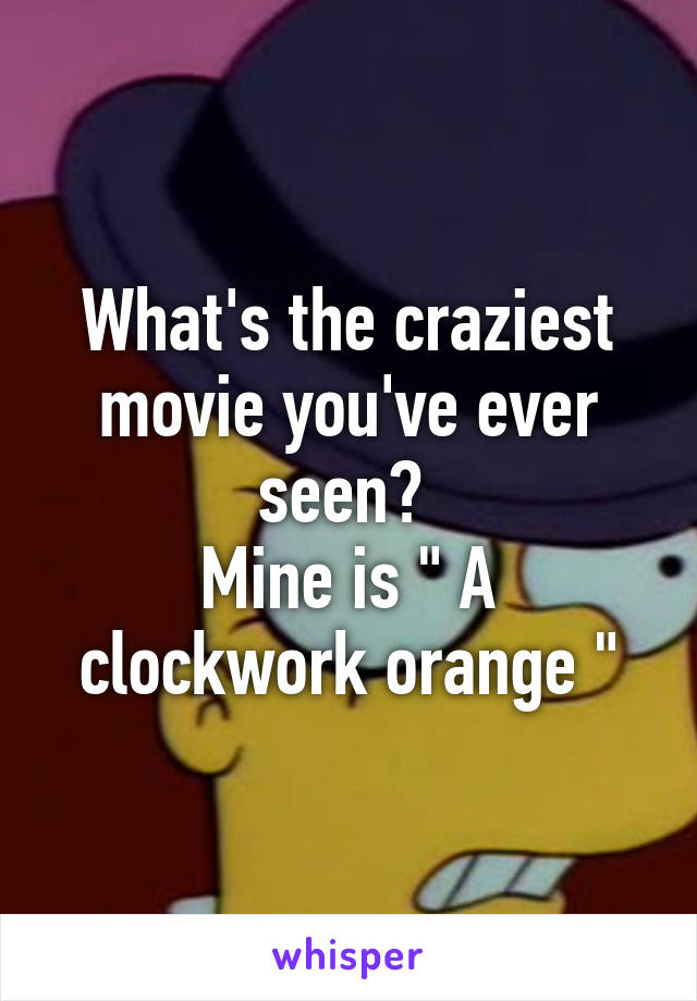 """What's the craziest movie you've ever seen?  Mine is """" A clockwork orange """""""