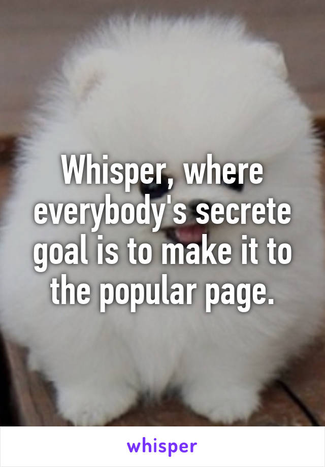Whisper, where everybody's secrete goal is to make it to the popular page.