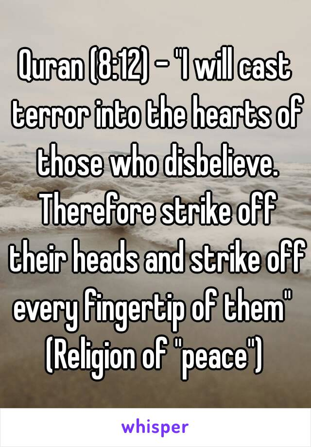 """Quran (8:12) - """"I will cast terror into the hearts of those who disbelieve. Therefore strike off their heads and strike off every fingertip of them"""" (Religion of """"peace"""")"""