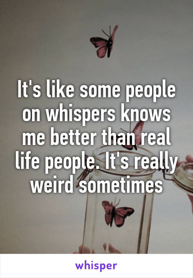 It's like some people on whispers knows me better than real life people. It's really weird sometimes