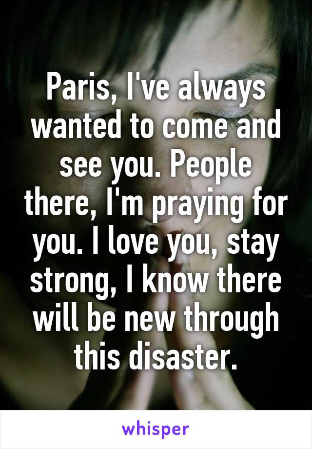 Paris, I've always wanted to come and see you. People there, I'm praying for you. I love you, stay strong, I know there will be new through this disaster.