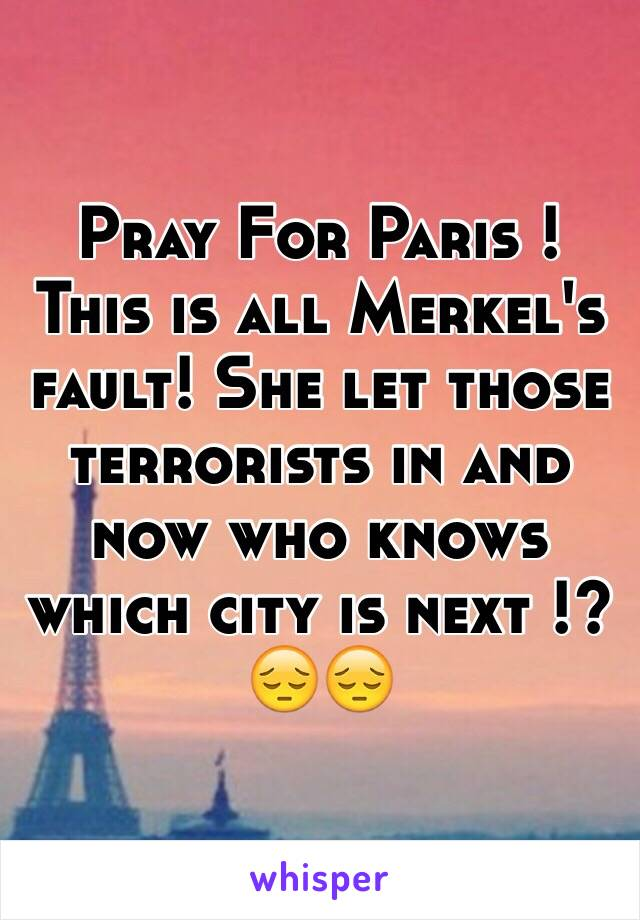 Pray For Paris !  This is all Merkel's fault! She let those terrorists in and now who knows which city is next !? 😔😔
