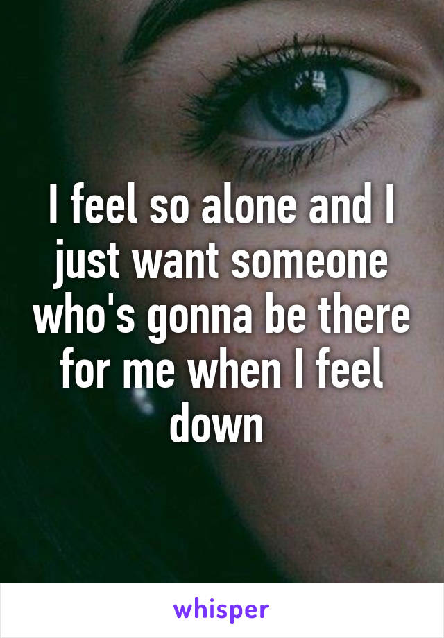 I feel so alone and I just want someone who's gonna be there for me when I feel down