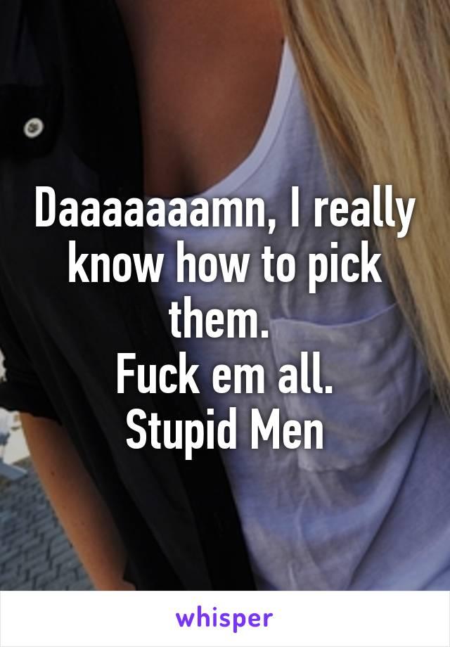Daaaaaaamn, I really know how to pick them.  Fuck em all. Stupid Men
