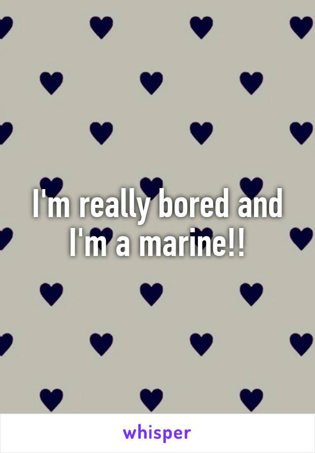 I'm really bored and I'm a marine!!
