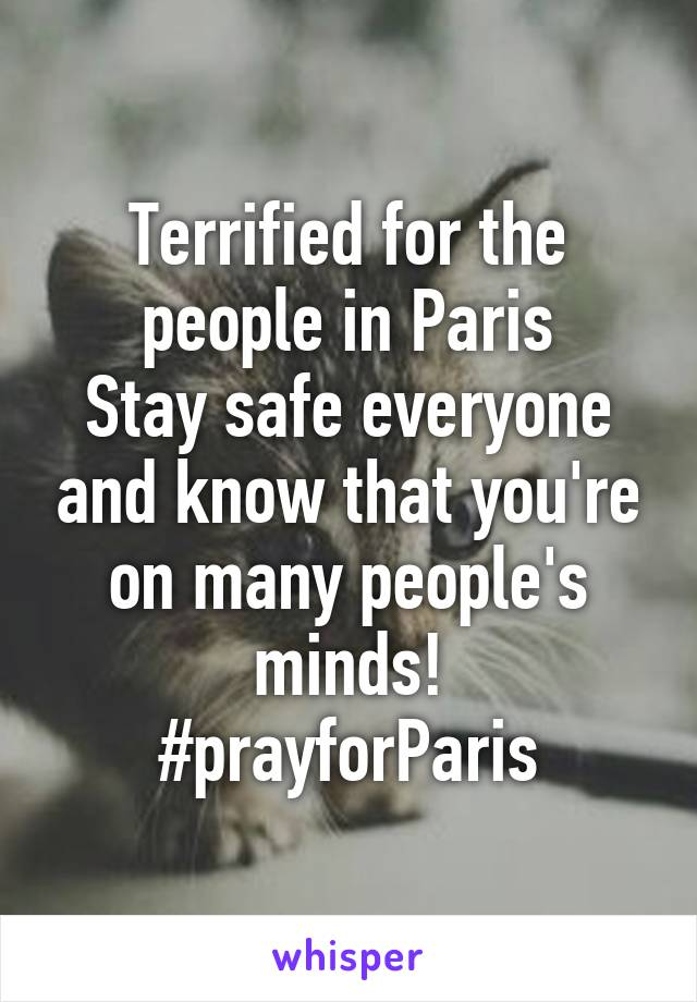 Terrified for the people in Paris Stay safe everyone and know that you're on many people's minds! #prayforParis