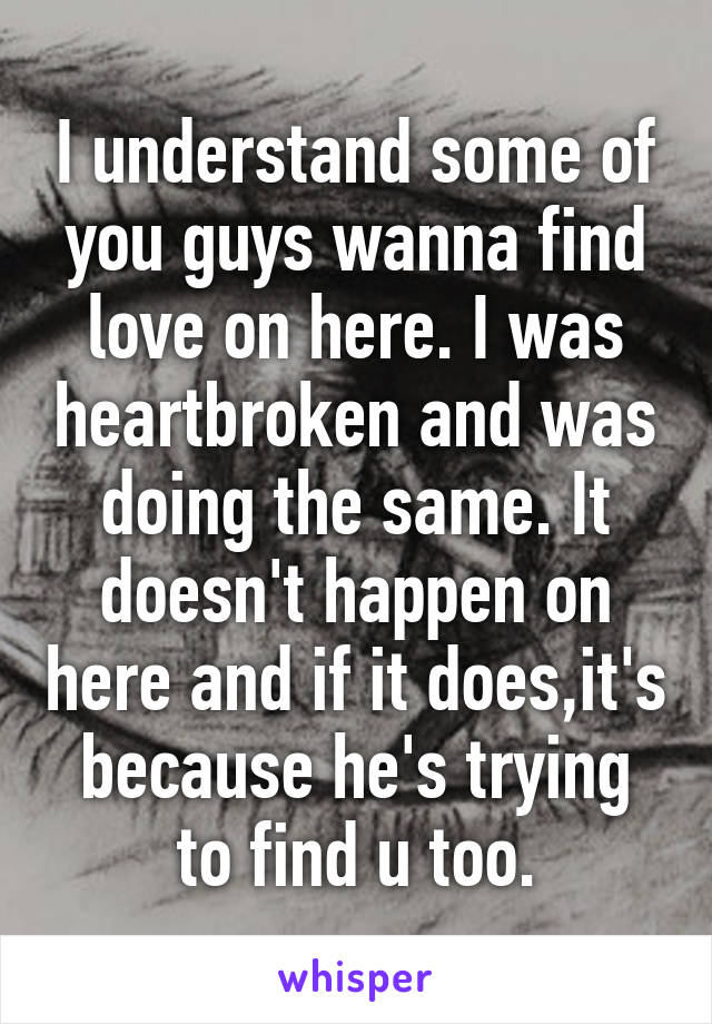 I understand some of you guys wanna find love on here. I was heartbroken and was doing the same. It doesn't happen on here and if it does,it's because he's trying to find u too.