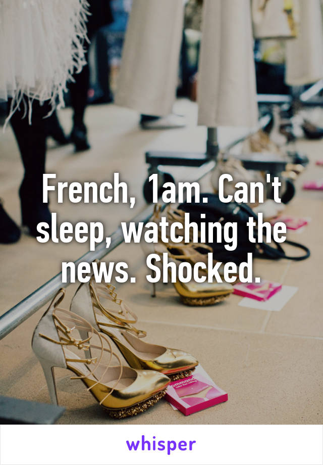 French, 1am. Can't sleep, watching the news. Shocked.
