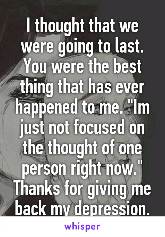 """I thought that we were going to last. You were the best thing that has ever happened to me. """"Im just not focused on the thought of one person right now."""" Thanks for giving me back my depression."""