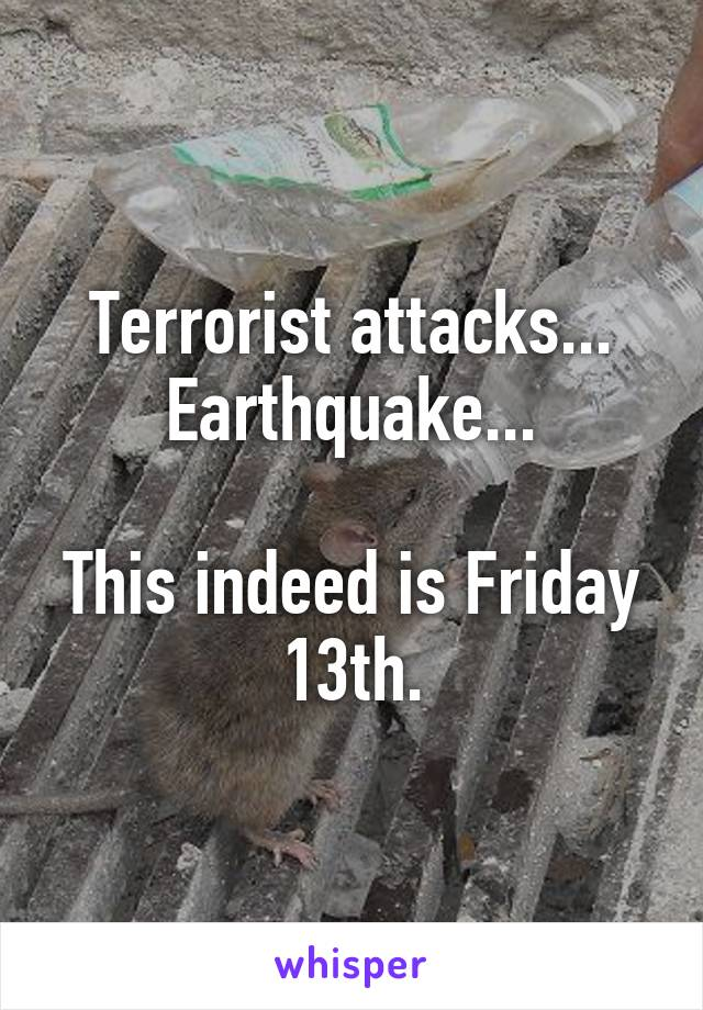 Terrorist attacks... Earthquake...  This indeed is Friday 13th.