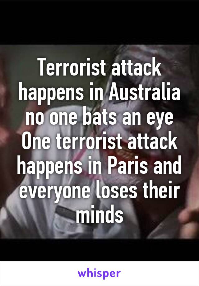 Terrorist attack happens in Australia no one bats an eye One terrorist attack happens in Paris and everyone loses their minds