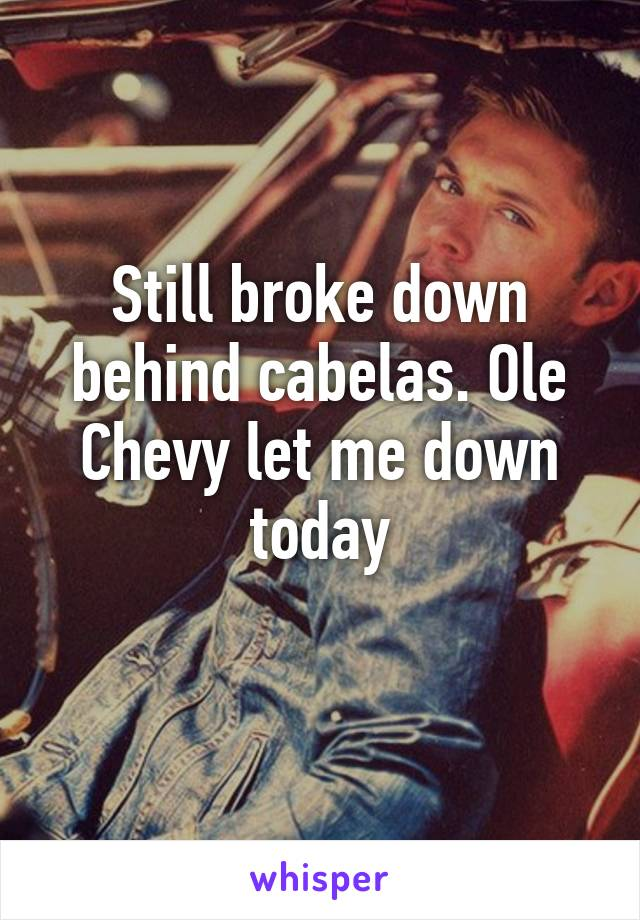 Still broke down behind cabelas. Ole Chevy let me down today