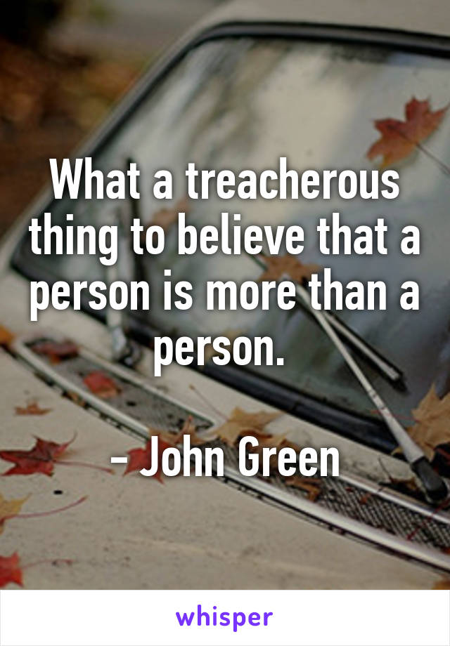 What a treacherous thing to believe that a person is more than a person.   - John Green