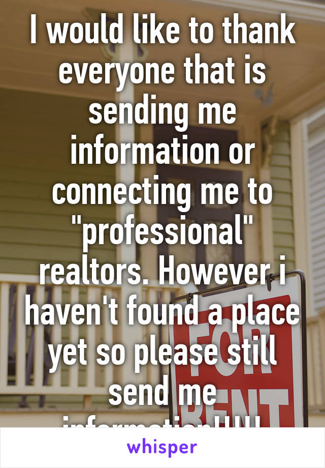 """I would like to thank everyone that is sending me information or connecting me to """"professional"""" realtors. However i haven't found a place yet so please still send me information!!!!!"""