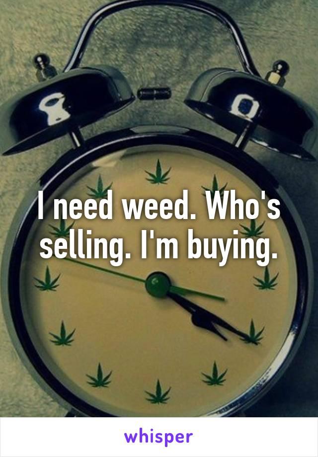 I need weed. Who's selling. I'm buying.
