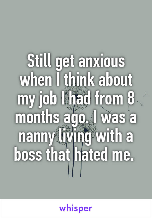 Still get anxious when I think about my job I had from 8 months ago. I was a nanny living with a boss that hated me.