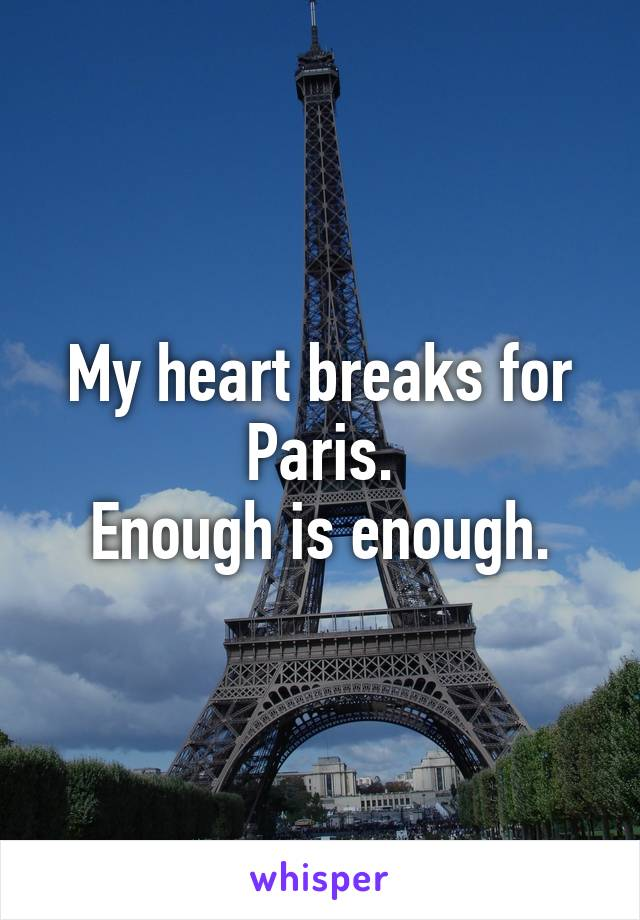 My heart breaks for Paris. Enough is enough.