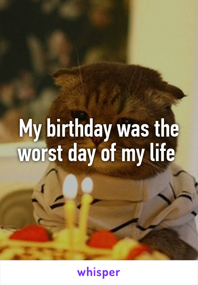 My birthday was the worst day of my life