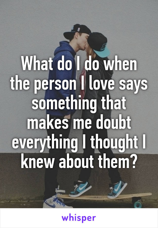 What do I do when the person I love says something that makes me doubt everything I thought I knew about them?