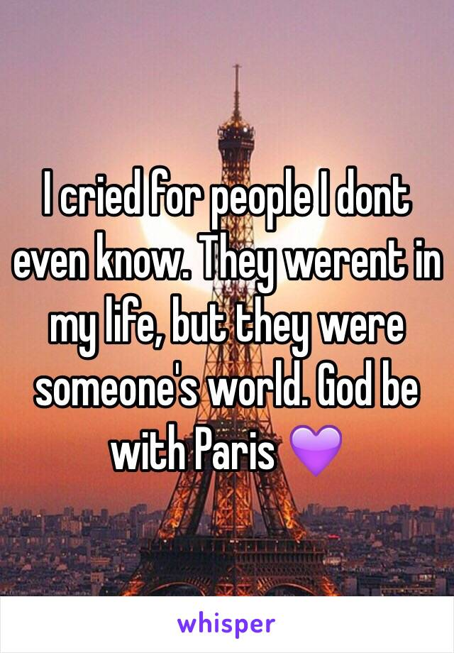 I cried for people I dont even know. They werent in my life, but they were someone's world. God be with Paris 💜