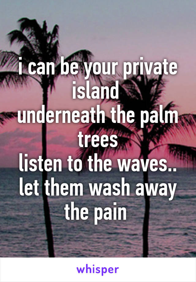 i can be your private island  underneath the palm trees listen to the waves.. let them wash away the pain