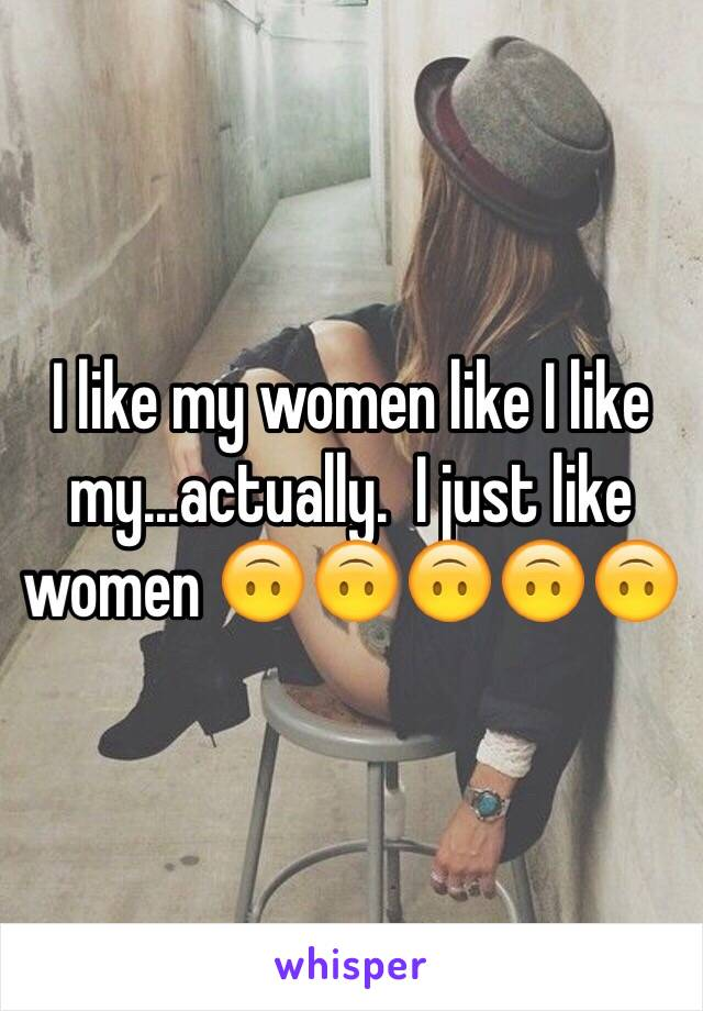 I like my women like I like my...actually.  I just like women 🙃🙃🙃🙃🙃