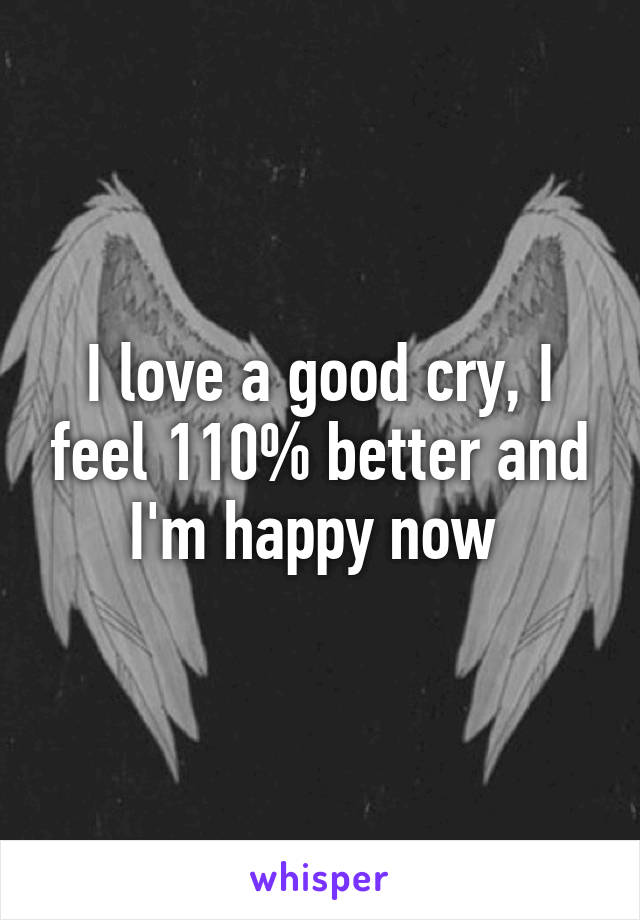 I love a good cry, I feel 110% better and I'm happy now