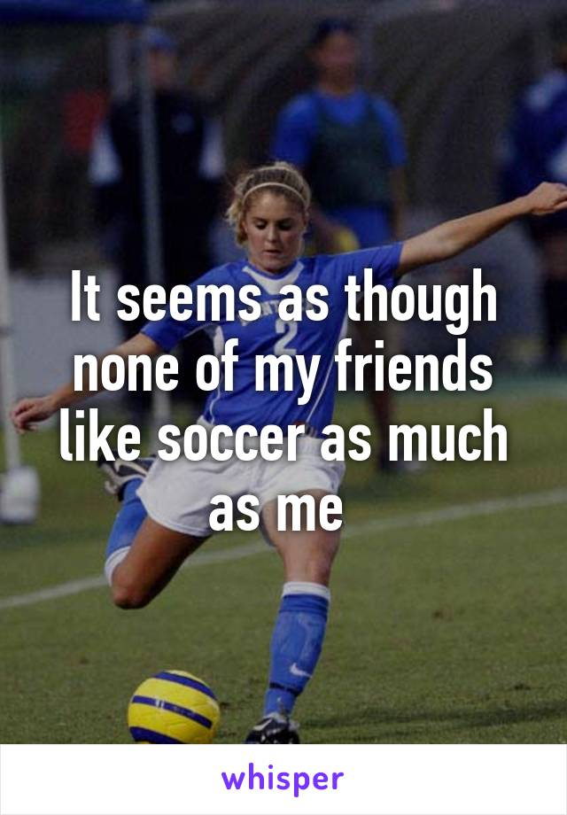 It seems as though none of my friends like soccer as much as me