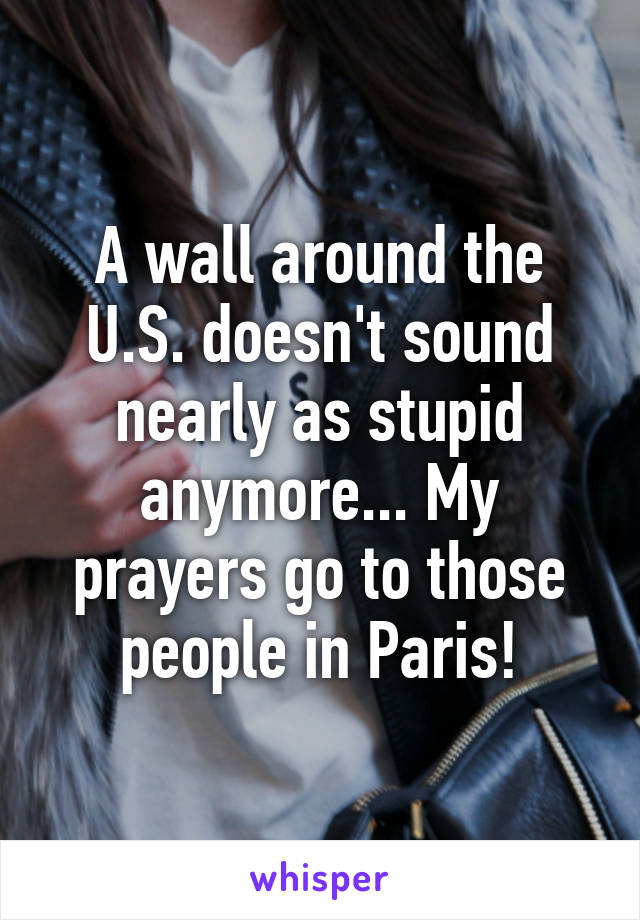 A wall around the U.S. doesn't sound nearly as stupid anymore... My prayers go to those people in Paris!