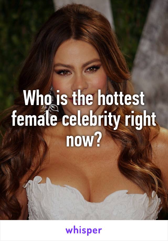 Who is the hottest female celebrity right now?