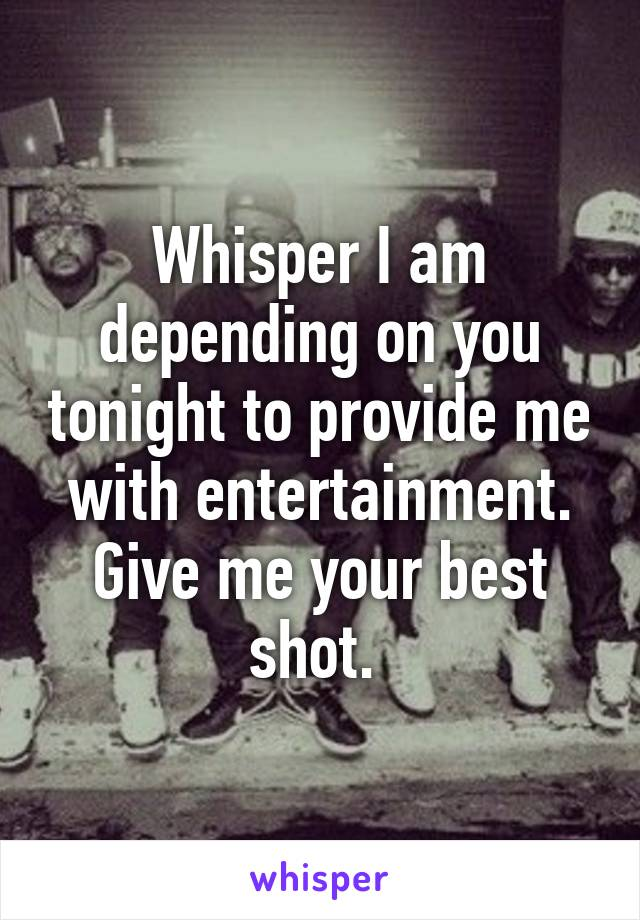 Whisper I am depending on you tonight to provide me with entertainment. Give me your best shot.
