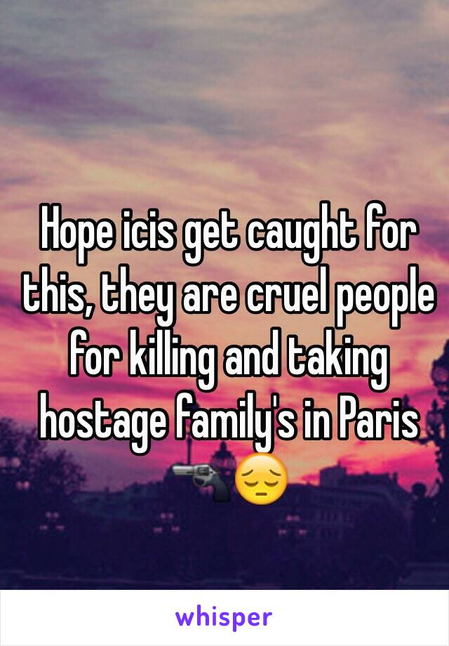 Hope icis get caught for this, they are cruel people for killing and taking hostage family's in Paris 🔫😔