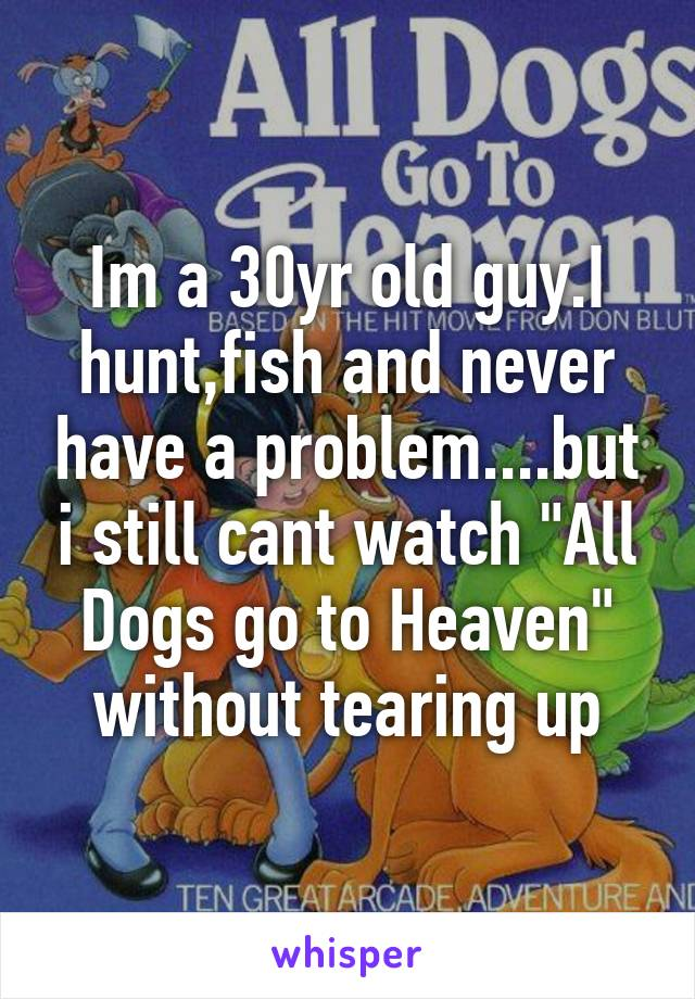 "Im a 30yr old guy.I hunt,fish and never have a problem....but i still cant watch ""All Dogs go to Heaven"" without tearing up"
