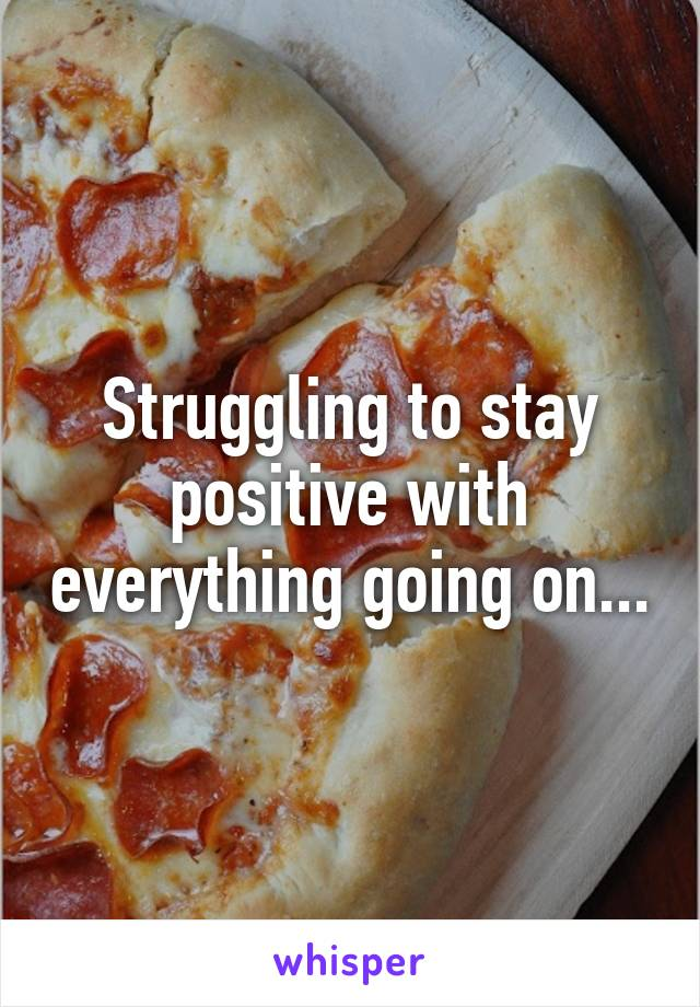 Struggling to stay positive with everything going on...