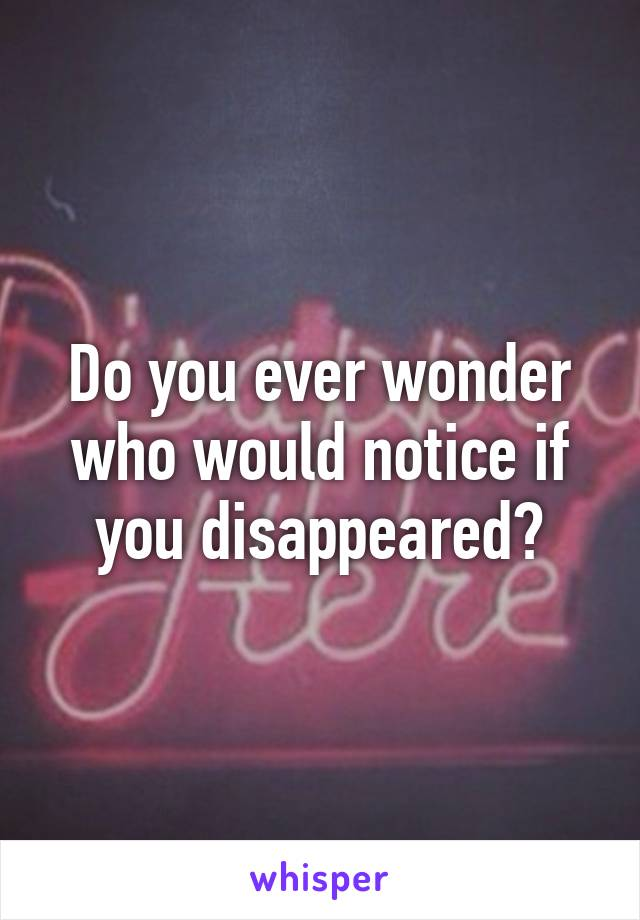 Do you ever wonder who would notice if you disappeared?