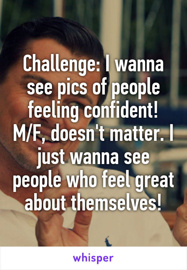 Challenge: I wanna see pics of people feeling confident! M/F, doesn't matter. I just wanna see people who feel great about themselves!