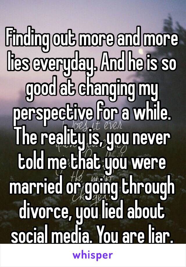 Finding out more and more lies everyday. And he is so good at changing my perspective for a while. The reality is, you never told me that you were married or going through divorce, you lied about social media. You are liar.