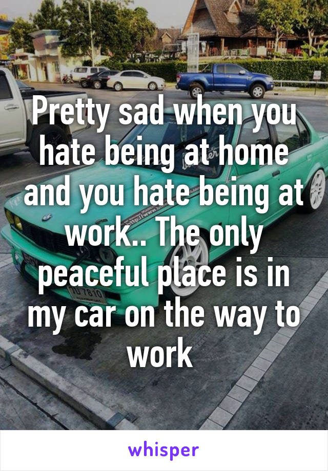 Pretty sad when you hate being at home and you hate being at work.. The only peaceful place is in my car on the way to work