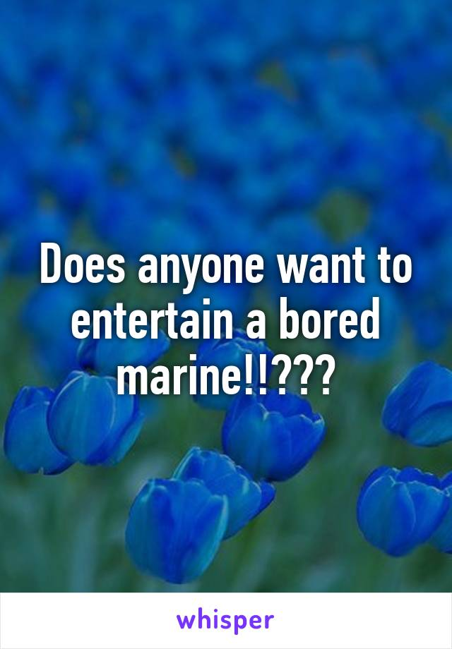 Does anyone want to entertain a bored marine!!???