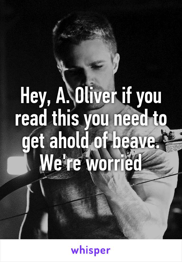 Hey, A. Oliver if you read this you need to get ahold of beave. We're worried