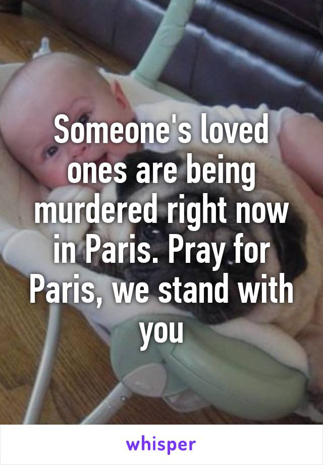 Someone's loved ones are being murdered right now in Paris. Pray for Paris, we stand with you