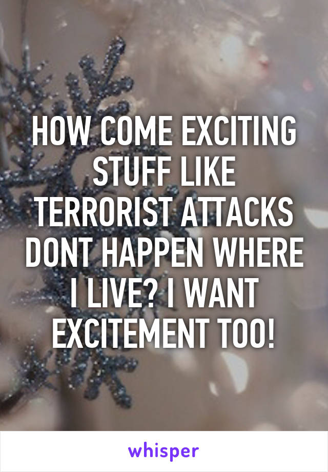 HOW COME EXCITING STUFF LIKE TERRORIST ATTACKS DONT HAPPEN WHERE I LIVE? I WANT EXCITEMENT TOO!