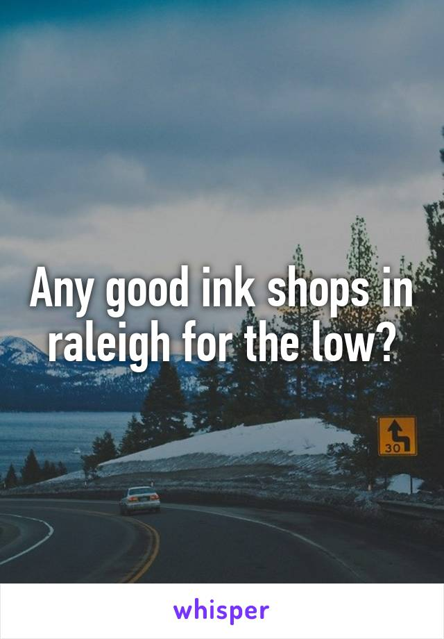 Any good ink shops in raleigh for the low?