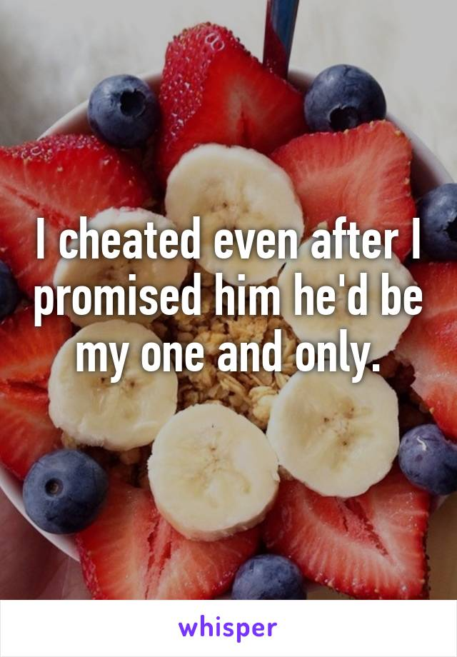 I cheated even after I promised him he'd be my one and only.