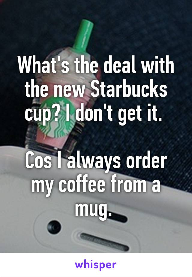 What's the deal with the new Starbucks cup? I don't get it.   Cos I always order my coffee from a mug.